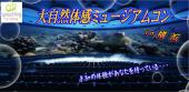 [横浜オービー] ☆迫力の映像に心躍る♪大自然体感ミュージアムコンin横浜オービー☆