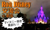 [新宿] ディズニー好き集まれ!!35周年イベント開催中のディズニー友達を作ろう♡Roa Disney♡ディズニー交流会