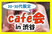 [渋谷] 20代30代限定☆渋谷でお洒落にカフェ会♪ 新しく人脈を広げたいならこちら☆ 1000%連絡先交換!