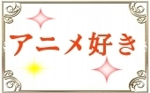 [] 2月24日(月)14:00~16:00◆秋葉原◆アニメ好きの方限定パーティー♥飲み放題お料理も有り♥恋活にぴったりシャッフルパーテ...