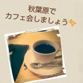 [秋葉原] 秋葉でカフェ会☆女性主催*初参加者大歓迎!!