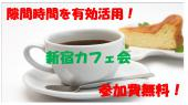 [新宿] 10/25(火)新宿カフェ会♪ 平日昼間の有効活用!