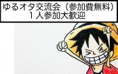 [池袋] アニメ・漫画・ゲーム好きが集まるゆるーいオタクな交流会♪趣味友を作ろう(参加費無料)