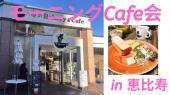 [] 女性主催♪【恵比寿駅近 休日の朝活カフェ会】モーニングカフェ会です。人脈作り、新しい出会いや情報であなたの人生を変え...