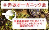 [赤坂] 【定員間近!】赤坂のおしゃれカフェでオーガニック会♪~血管年齢測定も出来ます!~