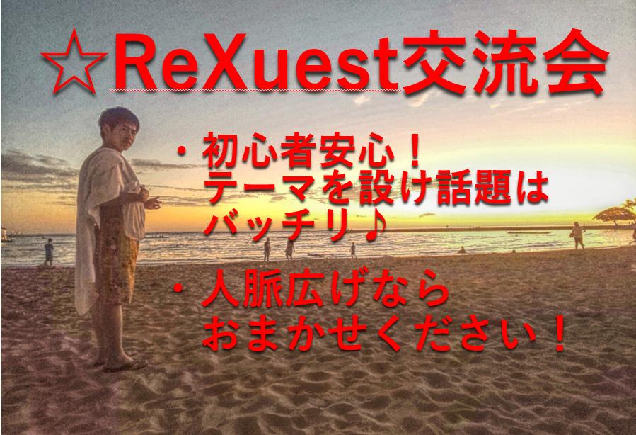 [] 【1時間30分みっちり】ReXuest交流会!上辺だけの交流会はもうウンザリ!最高の仲間を見つけるキッカケの場所をご提供します♪