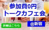 [新宿] ◆参加費0円◆友達作りトークカフェ会◆1人参加大歓迎◆@新宿