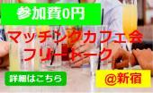 [新宿御苑] ◆参加費0円◆友達作りトークカフェ会◆1人参加大歓迎◆@新宿