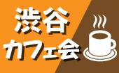 【渋谷カフェ会】アットホームなカフェ会でいつもの生活に一味違った出会いを!