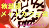 5/1(火)【秋葉原】みんなでメイドカフェで楽しもう♪ おひとり参加やカフェ会初心者/メイドカフェ初心者大歓迎です!