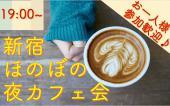 [新宿] 【ツーコイン!】第一部★ほのぼの新宿夜カフェ会★友達、恋人、人脈いろんな人が集まります♪お仕事後に一杯どうでしょ...