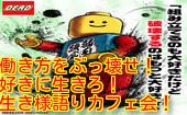 [渋谷] 自由に好き勝手に生きれる時代だ!?働き方をぶっ壊せ!!生き様語りカフェ会!!今宵は熱く生き様を語ろう!!