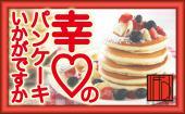 [六本木] 【ふわっふわ♥】♥幸♡のパンケーキはいかが?バーテン手作りのパンケーキ会♥【BAR FD】  ★駅近のお洒落なBAR★1人参加...