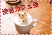 [渋谷] 【渋谷☆カフェ会】★渋谷で人気No.1★♡女性主催♡渋谷でオシャレなカフェ☆1人参加多数!女性おすすめです♪