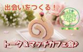 [渋谷] 【とにかく出会おう!】気軽に参加OK!出会いたい人を紹介しあう!トーク&マッチカフェ会!