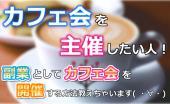 [新宿] ★カフェ会を主催してみたい人!★カフェで交流しながら、副業としてカフェ会を開催する方法教えます( ・∀・)♪