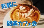 【★気軽に副業カフェ会★】副業をしてる人!やってみたい人同士でゆる~くおしゃべりカフェ会】新宿