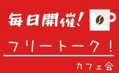 【毎日開催】フリートークカフェ会!変わらない毎日にちょっとした変化を!【誰でも歓迎!】