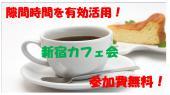 [新宿] 10/23(木)平日昼間に開催!新宿カフェ会!