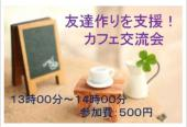 [新宿] 第8回【友達作りを応援!!】カフェ交流会