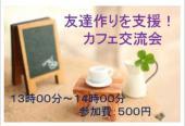 [新宿] 第10回【友達作りを応援!!】カフェ交流会