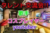 [渋谷] タレント交流会(^-^)/⭐ 歌手、コスプレイヤー、youtuber勢揃い!!飛び入り参加大歓迎