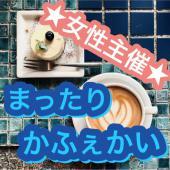 [日本橋] ★大人気!!女性主催★まったりかふぇかい♪♪♪聞き上手な主催がお送りする大人気な会★全員と話せてゆったり交流できます♪